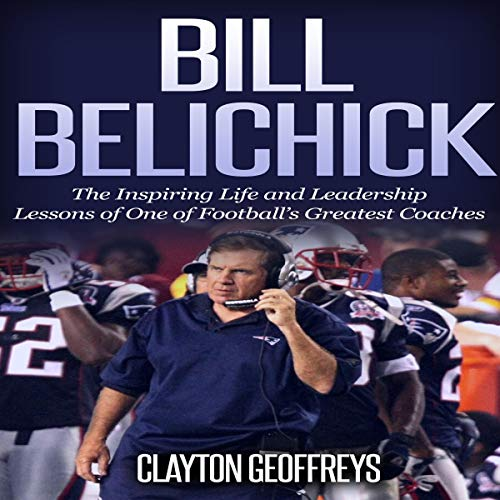 Bill Belichick: The Inspiring Life and Leadership Lessons of One of Football's Greatest Coaches Audiobook By Clayton Geoffreys cover art