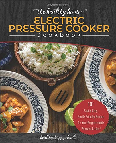 The Healthy Home Electric Pressure Cooker Cookbook: 101 Fast & Easy, Family-Friendly Recipes for Your Programmable Pressure Cooker! (instant pot, Instapot, ninja foodi, nesco, mueller)
