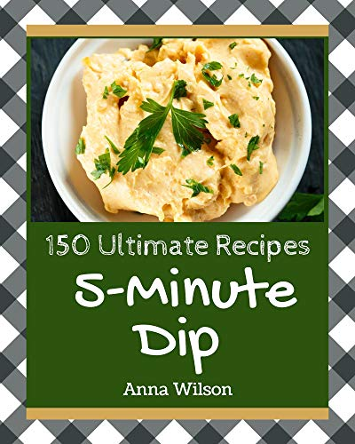 150 Ultimate 5-Minute Dip Recipes: Cook it Yourself with 5-Minute Dip Cookbook! (English Edition)
