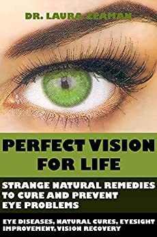 Perfect Vision for Life: Strange Natural Remedies to Cure and Prevent Eye Problems (Eye diseases, Natural Cures, Eyesight Improvement, Vision Recovery) by [Dr. Laura Zeaman]