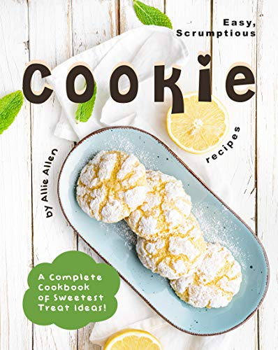 Easy, Scrumptious Cookie Recipes: A Complete Cookbook of Sweetest Treat Ideas!