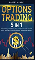 "Options Trading 5 IN 1: The complete guide to find out all you need to know to build a ""monthly income"" exploting the incredible opportunity represented by the options."