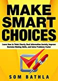 Make Smart Choices: Learn How to Think Clearly, Beat Information Anxiety, Improve Decision Making Skills, and Solve Problems Faster (Power-Up Your Brain Book 3)