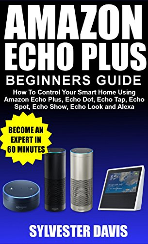 Amazon Echo Plus Beginners Guide: How to Control Your Smart Home Using Amazon Echo Plus, Echo Dot, Echo Tap, Echo Spot, Echo Show, Echo Look and Alexa. (English Edition)
