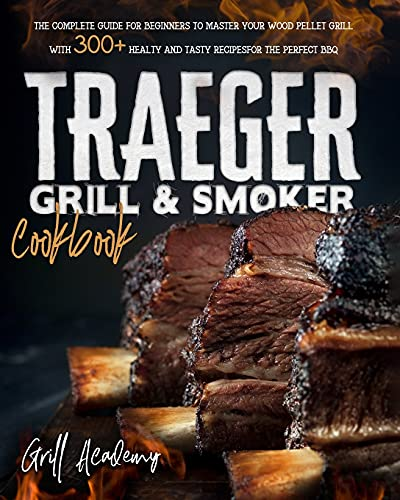 Traeger Grill & Smoker Cookbook: The Complete guide for Beginners to Master Your Wood Pellet Grill, With 300+ Healty and Tasty Recipes for the Perfect BBQ