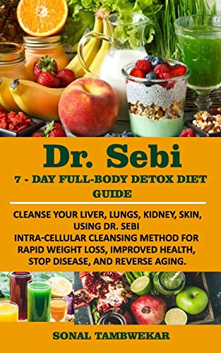 DR. SEBI 7-Day FULL-BODY DETOX DIET GUIDE: Cleanse your liver, lungs, kidney, skin, using Dr. Sebi Intra-Cellular Cleansing Method for Rapid Weight Loss, Improved Health, and to Reverse Aging.