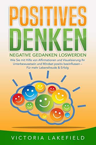 POSITIVES DENKEN - Negative Gedanken loswerden: Wie Sie mit Hilfe von Affirmationen und Visualisierung Ihr Unterbewusstsein und Mindset positiv beeinflussen – Für mehr Lebensfreude & Erfolg