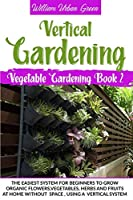 Vertical Gardening: The Easiest System for Beginners to Grow Organic Flowers, Vegetables, Herbs and Fruits at Home Without Space (Vegetable Gardening)