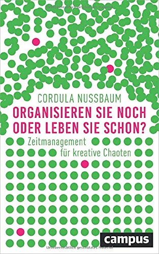 Organisieren Sie noch oder leben Sie schon?: Zeitmanagement für kreative Chaoten