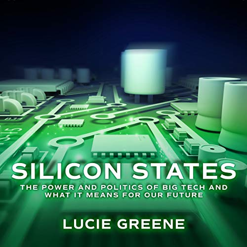 Silicon States     The Power and Politics of Big Tech and What It Means for Our Future              Written by:                                                                                                                                 Lucie Greene                               Narrated by:                                                                                                                                 Esther Wane                      Length: 11 hrs and 58 mins     Not rated yet     Overall 0.0
