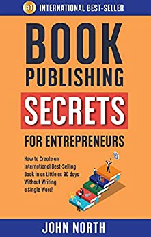 BOOK PUBLISHING SECRETS FOR ENTREPRENEURS: How to Create an International Best-Selling Book in as Little as 90 Days Without Writing a Single Word! by [John North, James North]
