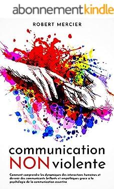 COMMUNICATION NON VIOLENTE: Comment comprendre les dynamiques des interactions humaines et devenir des communicants brillants et empathiques grace a la psychologie de la communication assertive