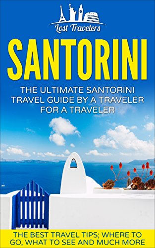 Santorini: The Ultimate Santorini Travel Guide By A Traveler For A Traveler: The Best Travel Tips; Where To Go, What To See And Much More (English Edition)