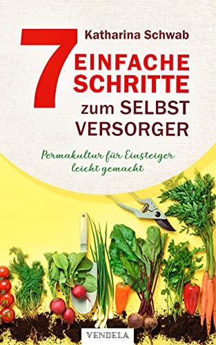 Permakultur für Einsteiger leicht gemacht: Wie Sie in 7 Schritten zum Selbstversorger werden, nachhaltig gärtnern & köstliche Leckereien zaubern - inkl. Tipps zum Fermentieren, Dörren & Einkochen