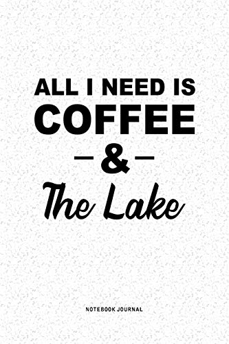 All I Need Is Coffee & The Lake: A 6x9 Inch Journal Diary Notebook With A Bold Text Font Slogan On A Matte Cover and 120 Blank Lined Pages