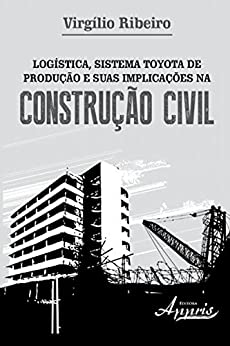 Logística, sistema toyota de produção e suas implicações na construção civil (Administração e Gestão - Administração de Empresas) por [Virgilio Ribeiro]