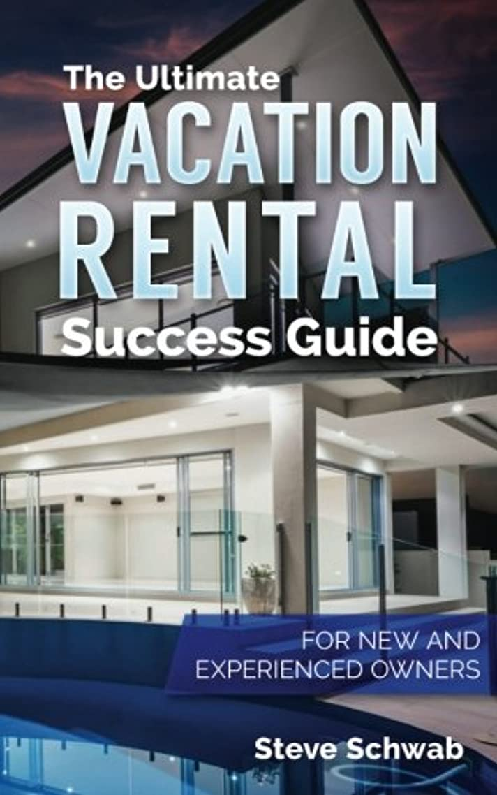 The Ultimate Vacation Rental Success Guide: For New and Experienced Owners