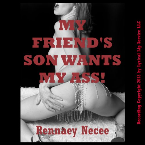 My Friend's Son Wants My Ass!     The MILF's First Anal Sex              By:                                                                                                                                 Rennaey Necee                               Narrated by:                                                                                                                                 Nichelle Gregory                      Length: 18 mins     3 ratings     Overall 2.7