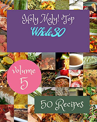 Holy Moly! Top 50 Whole30 Recipes Volume 5: Best Whole30 Cookbook for Dummies (English Edition)