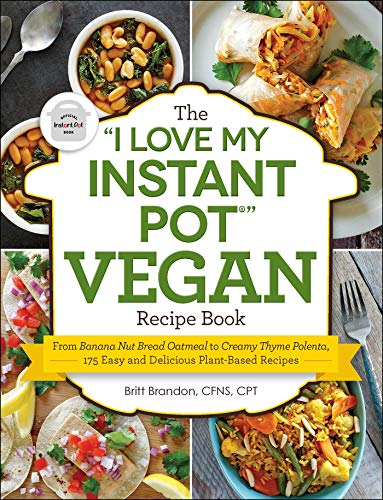 The 'I Love My Instant Pot®' Vegan Recipe Book: From Banana Nut Bread Oatmeal to Creamy Thyme Polenta, 175 Easy and Delicious Plant-Based Recipes ('I Love My' Series)