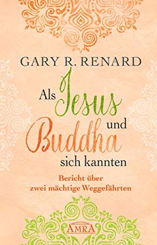 Als Jesus und Buddha sich kannten: Bericht über zwei mächtige Weggefährten