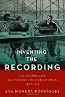 Inventing the Recording: The Phonograph and National Culture in Spain, 1877-1914 (Currents in Latin America and Iberian Music)