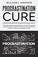 Procrastination Cure: The Proactive Guide To Stop Postponing, Cure Lazy Habits, Blueprint To Develop A Growth Mindset To Increase Your Focus, Productivity And Learn Mastering Time Management Skills (Self-Help)