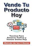Vende Tu Producto Hoy: Tecnicas Para Generar Trafico y Ventas Online Hoy. Metodo de las 2 Horas