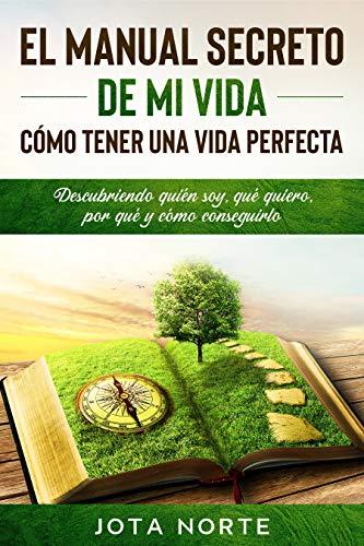El Manual Secreto de Mi Vida: Cómo Tener una Vida Perfecta: Descubriendo quién soy, qué quiero, por qué y cómo conseguirlo eBook: Norte, Jota: Amazon.es: Tienda Kindle
