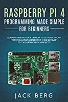 Raspberry Pi 4 Programming Made Simple For Beginners: A Comprehensive Guide On How To Setup and Work With The Latest Raspberry Pi 4 and Develop 20 Cool Raspberry Pi 4 Projects Front Cover
