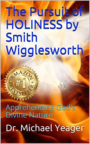 The Pursuit of HOLINESS by Smith Wigglesworth: Apprehending  God's Divine Nature (English Edition)