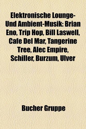 Elektronische Lounge- Und Ambient-Musik: Brian Eno, Trip-Hop, Bill Laswell, Cafe del Mar, Nargaroth, Tangerine Tree, Alec Empire, Dauoi Baldrs