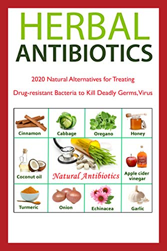 Herbal Antibiotics: 2020 Natural Alternatives for Treating Drug-resistant Bacteria to Kill Deadly Germs, Virus : Gift for Holiday