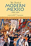 The Birth of Modern Mexico, 1780–1824 (Latin American Silhouettes)