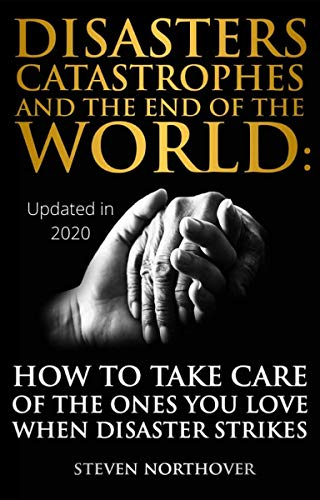 Disasters, Catastrophes, and the End of the World: How to Take Care of the Ones you Love when Disaster Strikes by [Steven Northover]