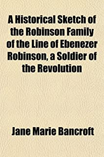 A Historical Sketch of the Robinson Family of the Line of Ebenezer Robinson, a Soldier of the Revolution