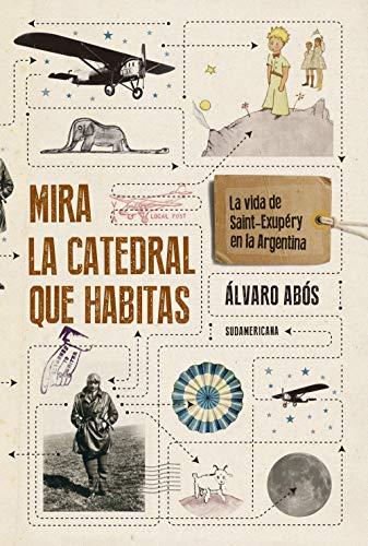 Mira la catedral que habitas: La vida de Saint-Exupéry en la Argentina (Spanish Edition)