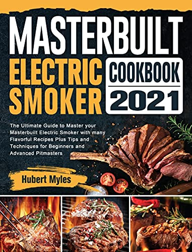 Masterbuilt Electric Smoker Cookbook 2021: The Ultimate Guide to Master your Masterbuilt Electric Smoker with many Flavorful Recipes Plus Tips and Techniques for Beginners and Advanced Pitmasters