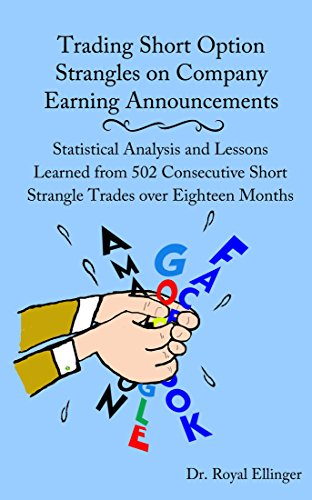 Trading Short Option Strangles on Company Earning Announcements: Statistical Analysis and Lessons Learned from 502 Consecutive Short Strangle Trades over Eighteen Months