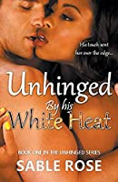 Unhinged by His White Heat (Unhinged Romance)