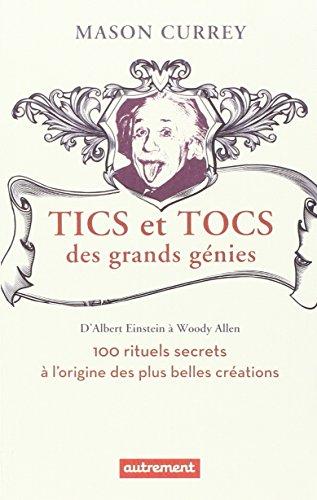 Tics et tocs des grands génies : 100 rituels farfelus à l'origine des plus grandes créations,...