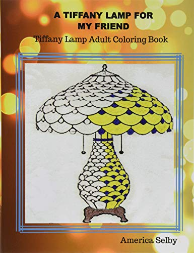 A Tiffany Lamp For My Friend, Tiffany Lamp Adult Coloring Book: Tiffany...