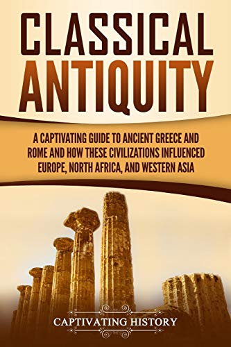 Classical Antiquity: A Captivating Guide to Ancient Greece and Rome and How These Civilizations Influenced Europe, North Africa, and Western Asia (Captivating History)