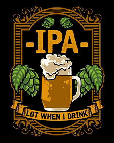 IPA Lot When I Drink: Cute IPA Lot When I Drink Funny Beer Drinking Pun 2021-2022 Weekly Planner & Gratitude Journal (120 Pages, 8' x 10') Calender ... Notes, Thankfulness Reminders & To Do Lists