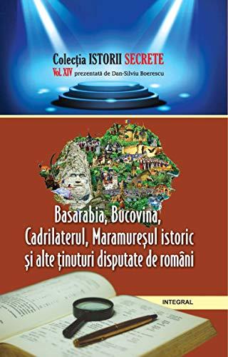 Basarabia, Bucovina, Cadrilaterul, Maramureșul istoric și alte ținuturi disputate de români (Istorii secrete Book 14) (Romansh Edition)
