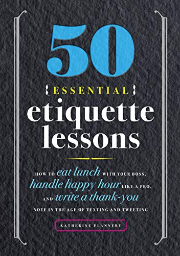 Compare Textbook Prices for 50 Essential Etiquette Lessons: How to Eat Lunch with Your Boss, Handle Happy Hour Like a Pro, and Write a Thank You Note in the Age of Texting and Tweeting  ISBN 9781641525930 by Flannery, Katherine