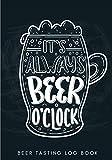 Beer Tasting Log Book: It's Always Beer O'Clock | Homebrewing Tasting Journal for Keep Track and Reviews of Beers Tastings | Note Brewery, Bubbles & ... 100 Detailed Sheets | Beer Brewer Book Gift.