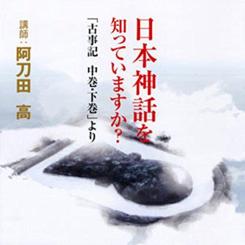 聴く歴史・古代『日本神話を知っていますか?~「古事記 中巻・下巻」より』 | 阿刀田 高