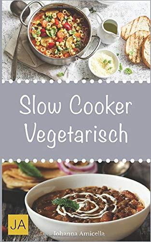 Slow Cooker Vegetarisch: Einfache und leckere vegetarische Rezepte für Ihren Slow Cooker, Crockpot und Schongarer