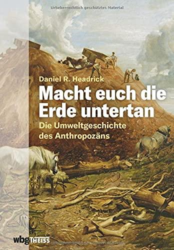 Macht euch die Erde untertan. Die Umweltgeschichte des Anthropozäns. Der Einfluss des Menschen auf das Ökosystem und die Zerstörung der Natur: eine andere Geschichte der Menschheit.